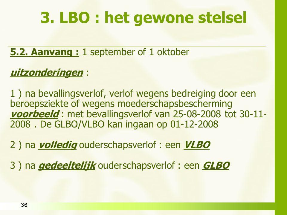 36 3. LBO : het gewone stelsel 5.2. Aanvang : 1 september of 1 oktober uitzonderingen : 1 ) na bevallingsverlof, verlof wegens bedreiging door een ber