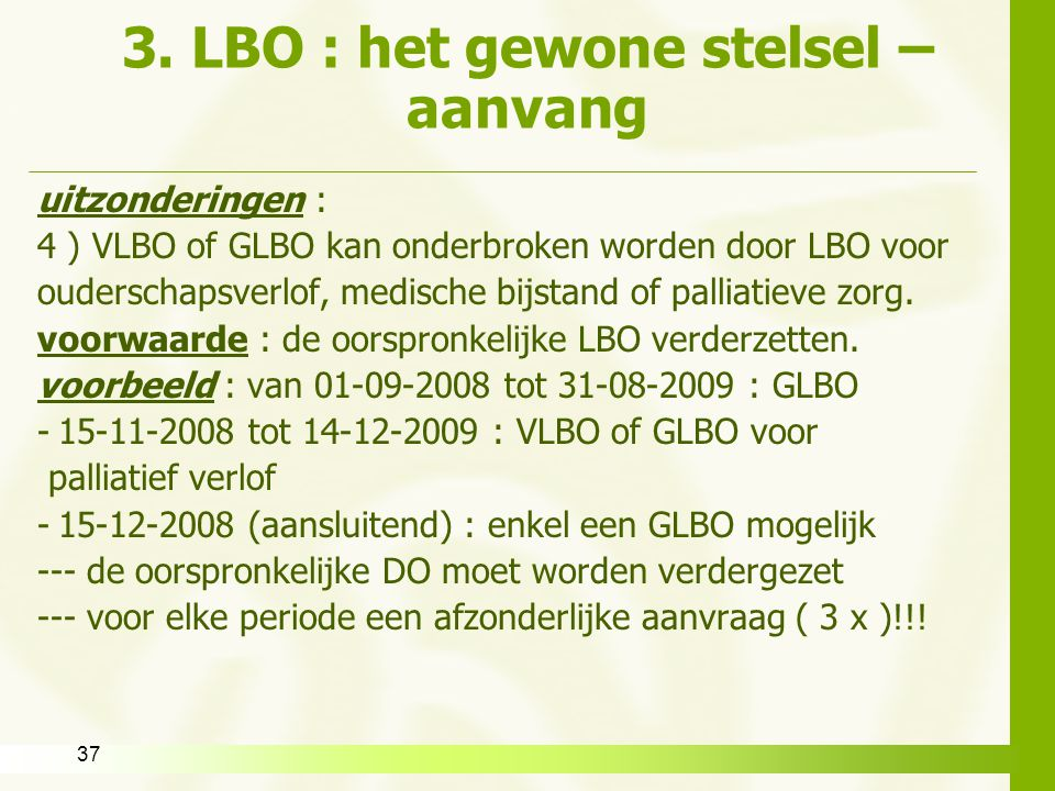 37 3. LBO : het gewone stelsel – aanvang uitzonderingen : 4 ) VLBO of GLBO kan onderbroken worden door LBO voor ouderschapsverlof, medische bijstand o