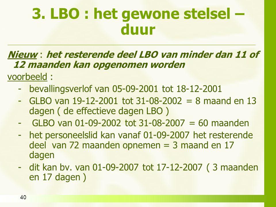 40 3. LBO : het gewone stelsel – duur Nieuw : het resterende deel LBO van minder dan 11 of 12 maanden kan opgenomen worden voorbeeld : -bevallingsverl