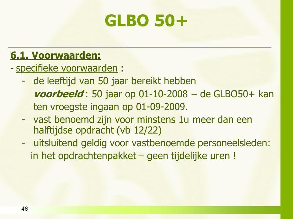 46 GLBO 50+ 6.1. Voorwaarden: -specifieke voorwaarden : -de leeftijd van 50 jaar bereikt hebben voorbeeld : 50 jaar op 01-10-2008 – de GLBO50+ kan ten