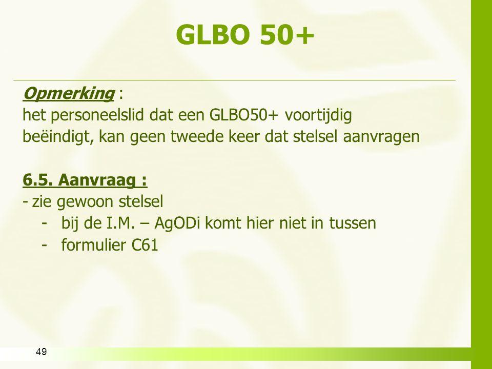 49 GLBO 50+ Opmerking : het personeelslid dat een GLBO50+ voortijdig beëindigt, kan geen tweede keer dat stelsel aanvragen 6.5. Aanvraag : -zie gewoon