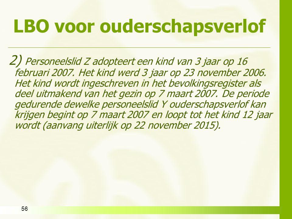 LBO voor ouderschapsverlof 2) Personeelslid Z adopteert een kind van 3 jaar op 16 februari 2007. Het kind werd 3 jaar op 23 november 2006. Het kind wo