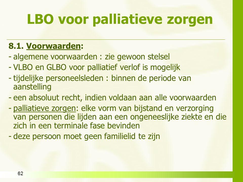 62 LBO voor palliatieve zorgen 8.1. Voorwaarden: -algemene voorwaarden : zie gewoon stelsel -VLBO en GLBO voor palliatief verlof is mogelijk -tijdelij