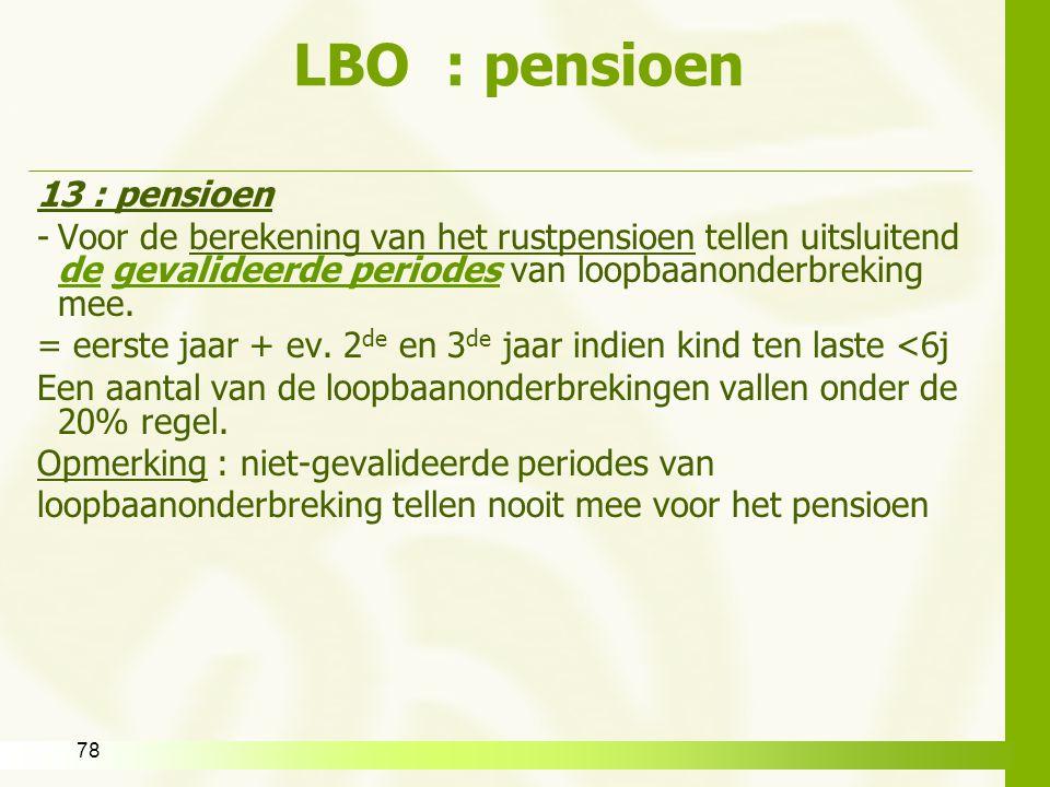 78 LBO : pensioen 13 : pensioen -Voor de berekening van het rustpensioen tellen uitsluitend de gevalideerde periodes van loopbaanonderbreking mee. = e