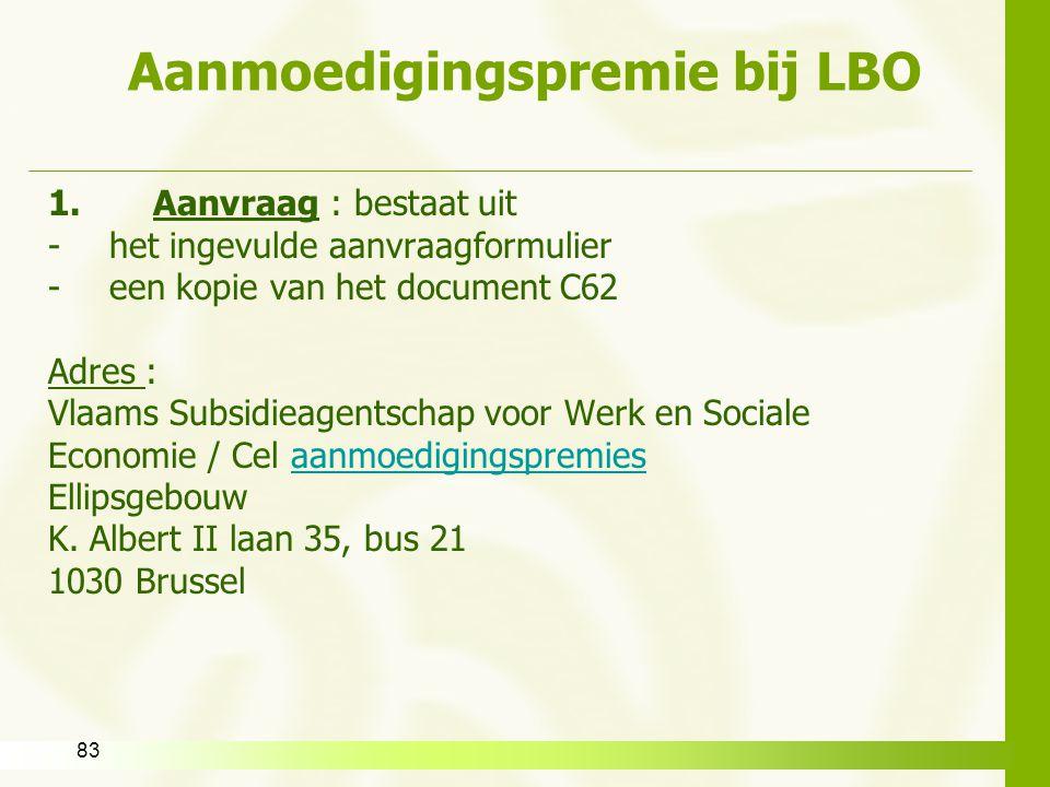 83 Aanmoedigingspremie bij LBO 1.Aanvraag : bestaat uit -het ingevulde aanvraagformulier -een kopie van het document C62 Adres : Vlaams Subsidieagents