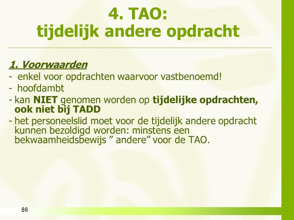 86 4. TAO: tijdelijk andere opdracht 1. Voorwaarden - enkel voor opdrachten waarvoor vastbenoemd! -hoofdambt -kan NIET genomen worden op tijdelijke op