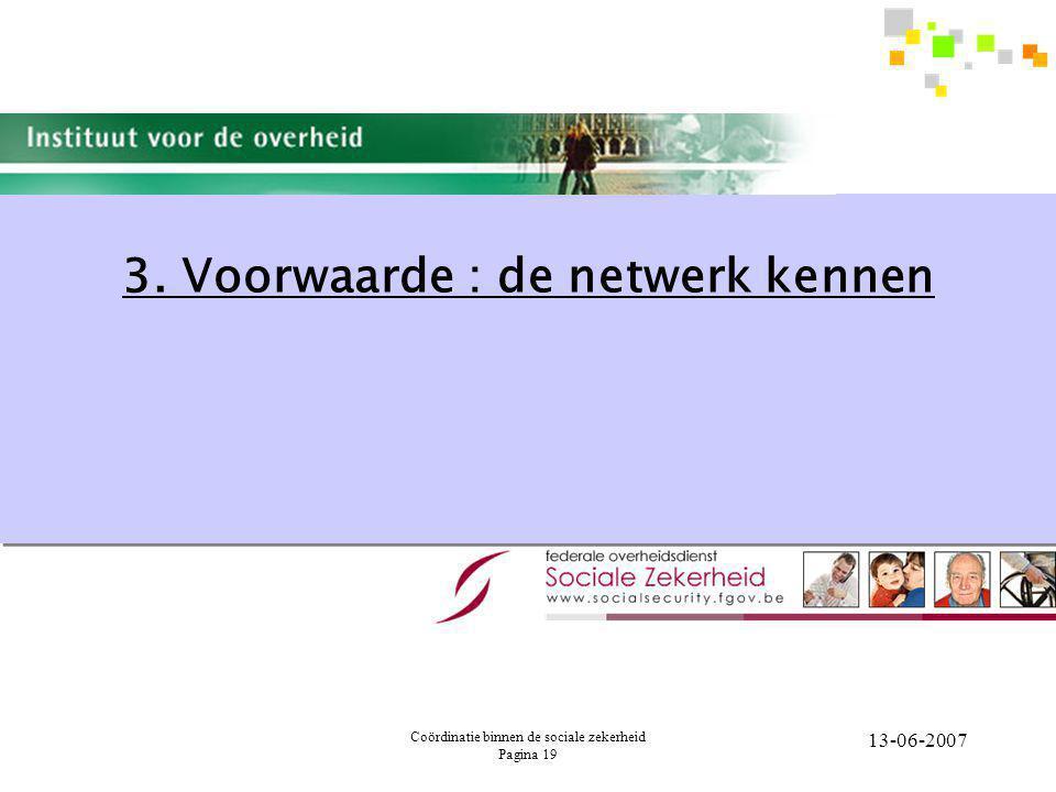Coördinatie binnen de sociale zekerheid Pagina 19 13-06-2007 3. Voorwaarde : de netwerk kennen