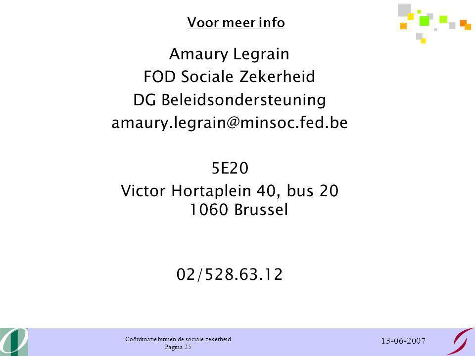 Coördinatie binnen de sociale zekerheid Pagina 25 13-06-2007 Voor meer info Amaury Legrain FOD Sociale Zekerheid DG Beleidsondersteuning amaury.legrain@minsoc.fed.be 5E20 Victor Hortaplein 40, bus 20 1060 Brussel 02/528.63.12