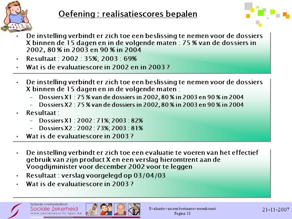 Evaluatie van een bestuursovereenkomst Pagina 18 21-11-2007 Oefening : realisatiescores bepalen De instelling verbindt er zich toe een beslissing te n