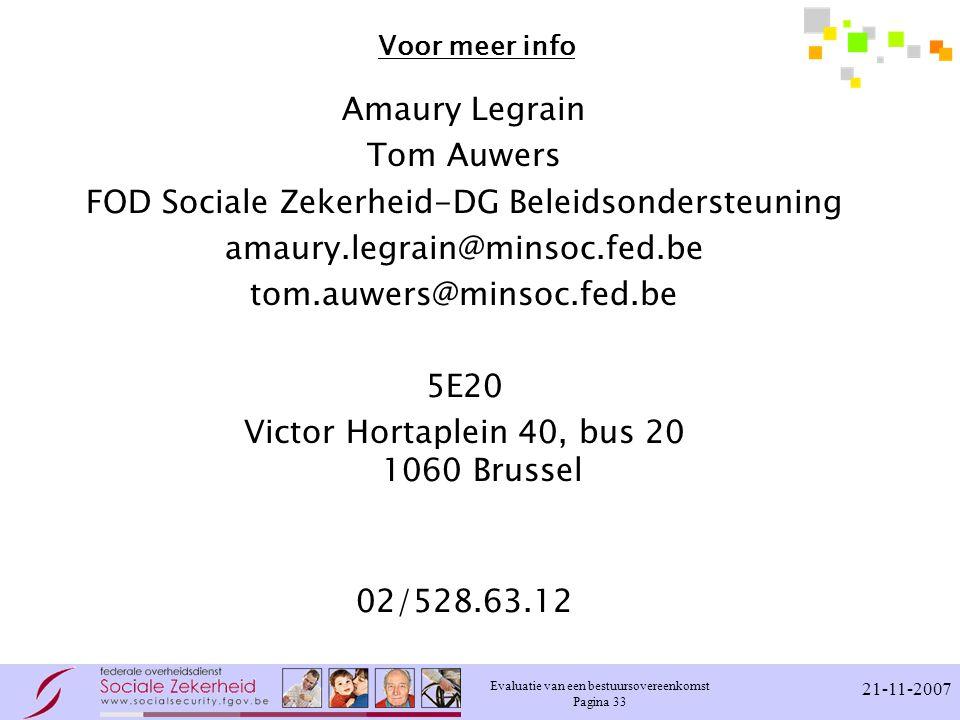 Evaluatie van een bestuursovereenkomst Pagina 33 21-11-2007 Voor meer info Amaury Legrain Tom Auwers FOD Sociale Zekerheid-DG Beleidsondersteuning ama
