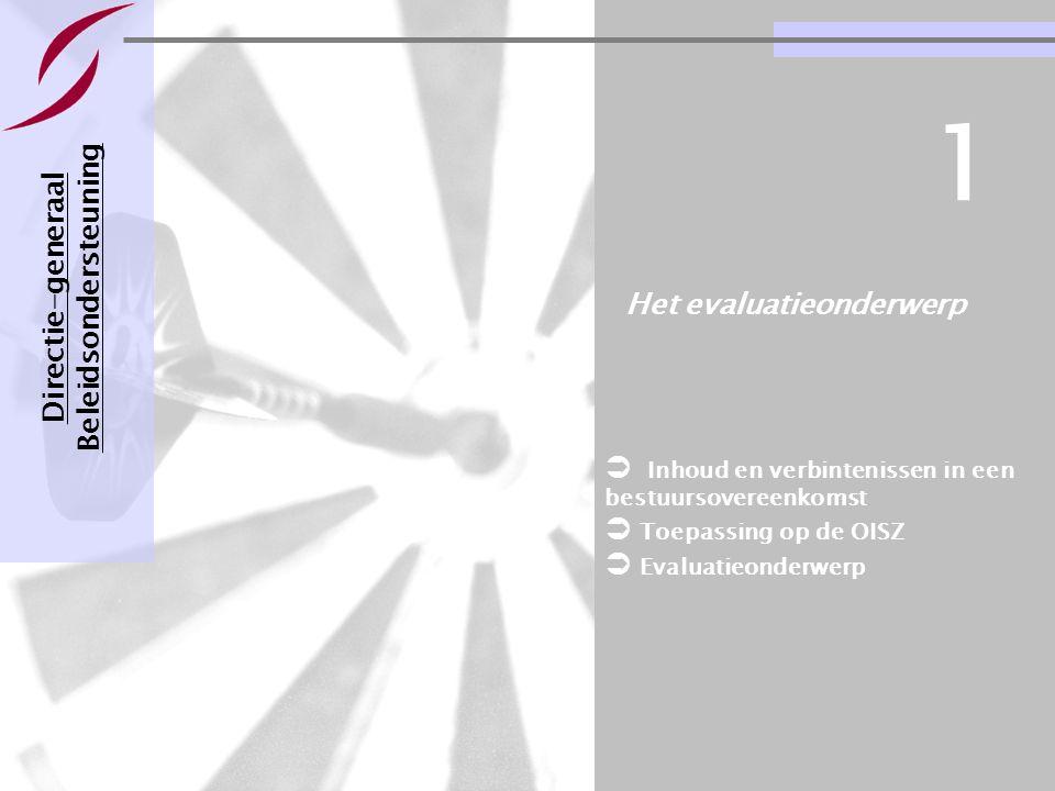 Evaluatie van een bestuursovereenkomst Pagina 7 21-11-2007 Het evaluatieonderwerp Directie-generaal Beleidsondersteuning 1  Inhoud en verbintenissen