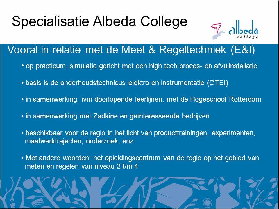 Specialisatie Albeda College Vooral in relatie met de Meet & Regeltechniek (E&I) op practicum, simulatie gericht met een high tech proces- en afvulinstallatie basis is de onderhoudstechnicus elektro en instrumentatie (OTEI) in samenwerking, ivm doorlopende leerlijnen, met de Hogeschool Rotterdam in samenwerking met Zadkine en geïnteresseerde bedrijven beschikbaar voor de regio in het licht van producttrainingen, experimenten, maatwerktrajecten, onderzoek, enz.