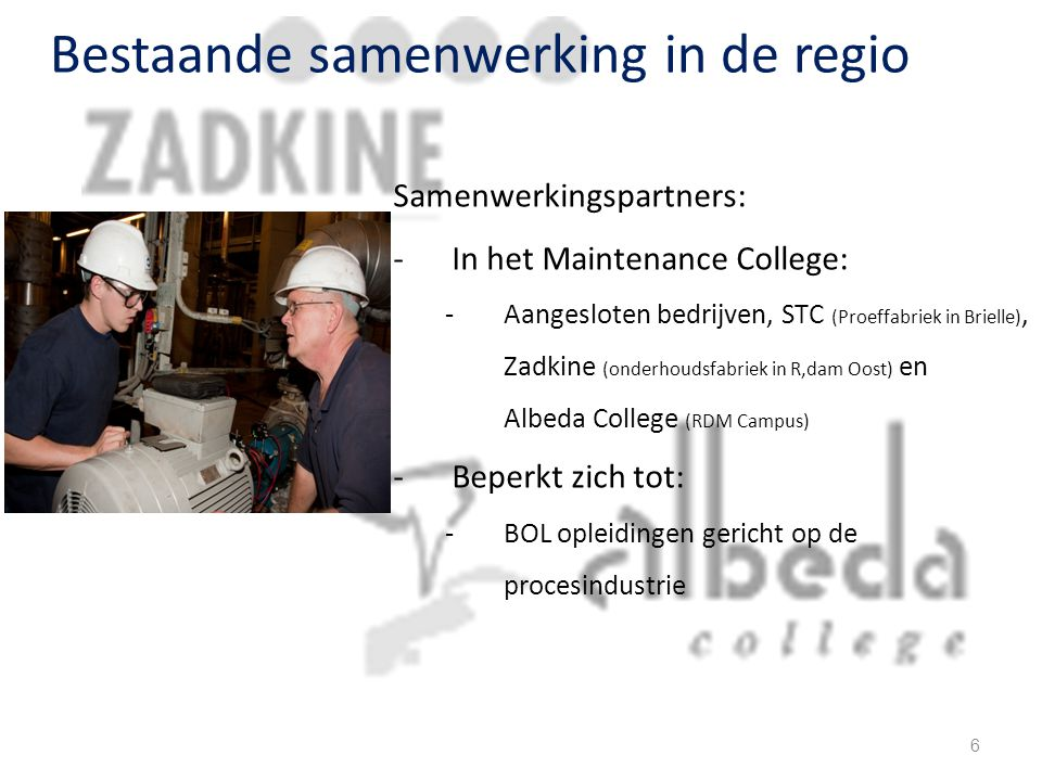 Bestaande samenwerking in de regio Samenwerkingspartners: -In het Maintenance College: -Aangesloten bedrijven, STC (Proeffabriek in Brielle), Zadkine (onderhoudsfabriek in R,dam Oost) en Albeda College (RDM Campus) -Beperkt zich tot: -BOL opleidingen gericht op de procesindustrie 6