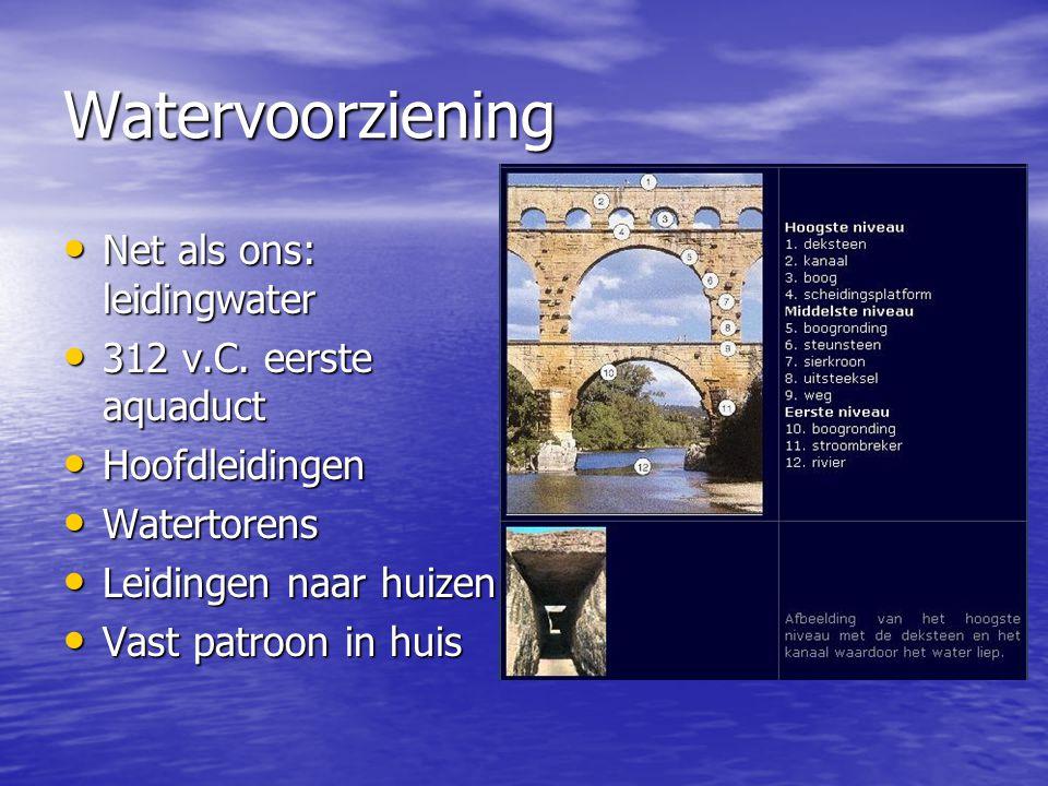 Watervoorziening Net als ons: leidingwater Net als ons: leidingwater 312 v.C. eerste aquaduct 312 v.C. eerste aquaduct Hoofdleidingen Hoofdleidingen W