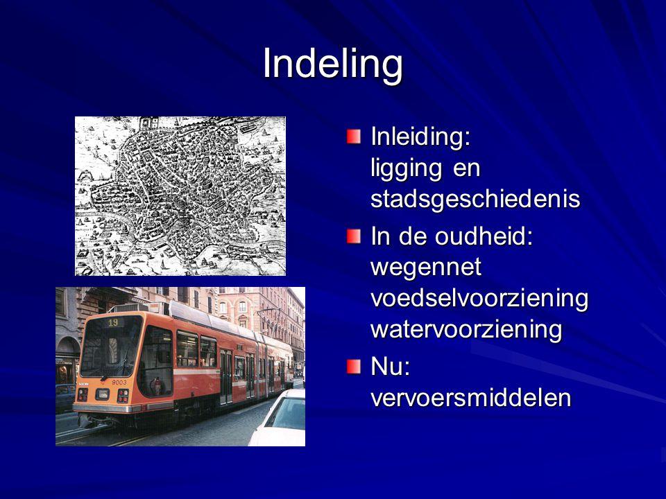 Indeling Inleiding: ligging en stadsgeschiedenis In de oudheid: wegennet voedselvoorziening watervoorziening Nu: vervoersmiddelen