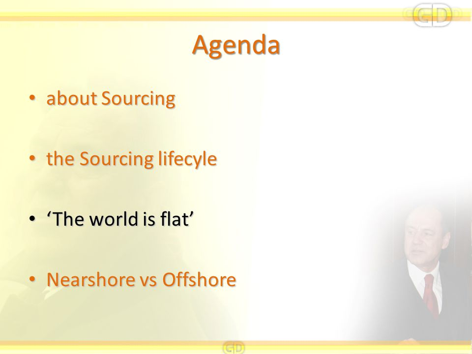 Agenda about Sourcing about Sourcing the Sourcing lifecyle the Sourcing lifecyle 'The world is flat' 'The world is flat' Nearshore vs Offshore Nearsho