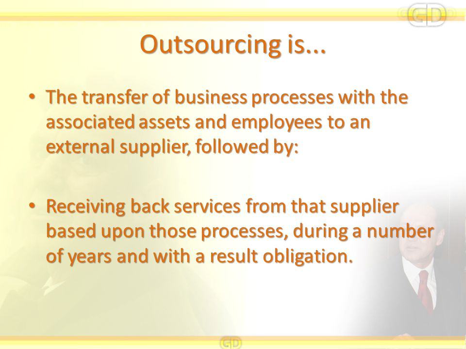 Outsourcing is... The transfer of business processes with the associated assets and employees to an external supplier, followed by: The transfer of bu