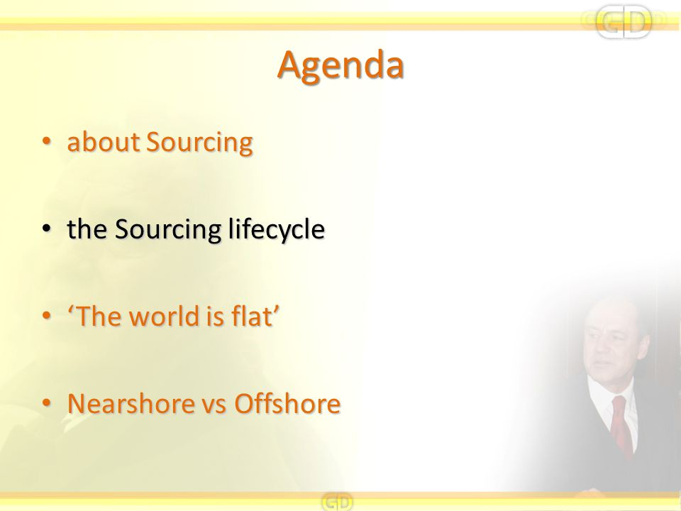 Agenda about Sourcing about Sourcing the Sourcing lifecycle the Sourcing lifecycle 'The world is flat' 'The world is flat' Nearshore vs Offshore Nears