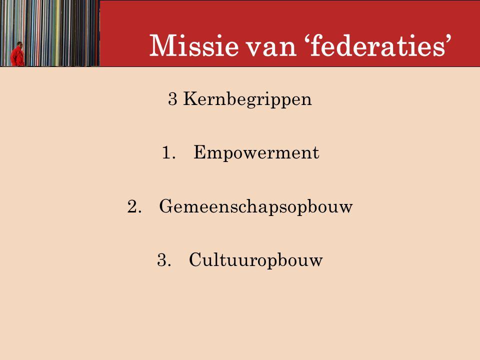 Missie van 'federaties' 3 Kernbegrippen 1.Empowerment 2.Gemeenschapsopbouw 3.Cultuuropbouw