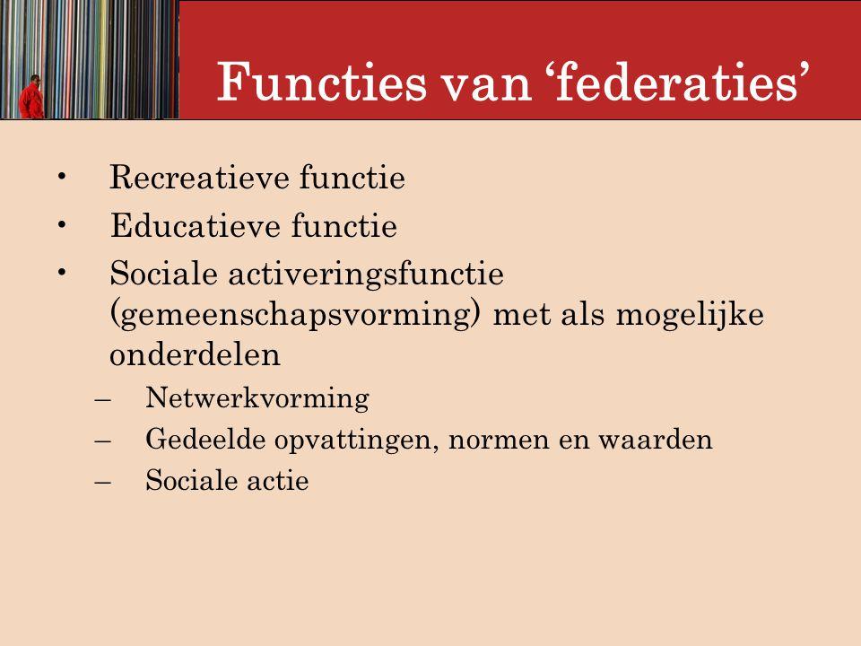 Functies van 'federaties' Recreatieve functie Educatieve functie Sociale activeringsfunctie (gemeenschapsvorming) met als mogelijke onderdelen –Netwerkvorming –Gedeelde opvattingen, normen en waarden –Sociale actie