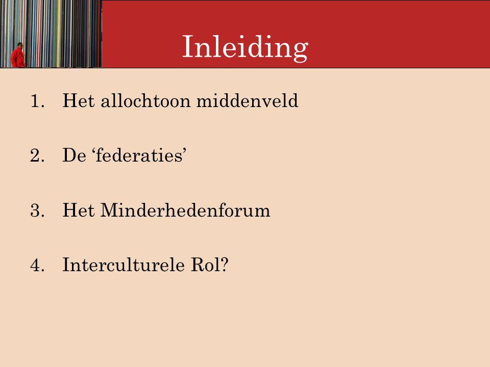 Inleiding 1.Het allochtoon middenveld 2.De 'federaties' 3.Het Minderhedenforum 4.Interculturele Rol
