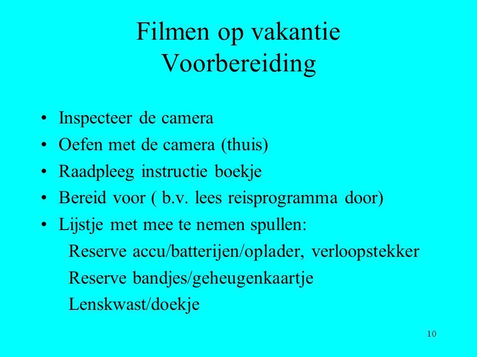10 Filmen op vakantie Voorbereiding Inspecteer de camera Oefen met de camera (thuis) Raadpleeg instructie boekje Bereid voor ( b.v. lees reisprogramma