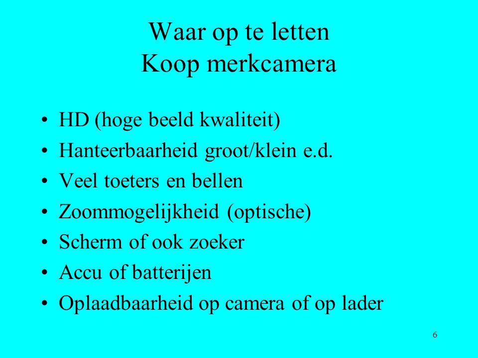 6 Waar op te letten Koop merkcamera HD (hoge beeld kwaliteit) Hanteerbaarheid groot/klein e.d. Veel toeters en bellen Zoommogelijkheid (optische) Sche