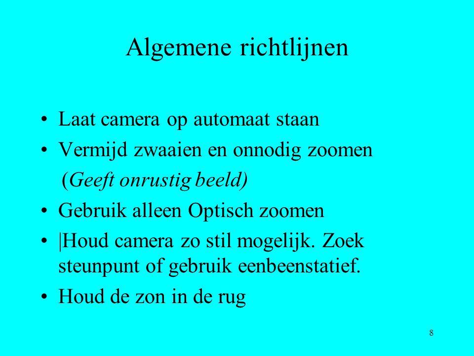 8 Algemene richtlijnen Laat camera op automaat staan Vermijd zwaaien en onnodig zoomen (Geeft onrustig beeld) Gebruik alleen Optisch zoomen  Houd came