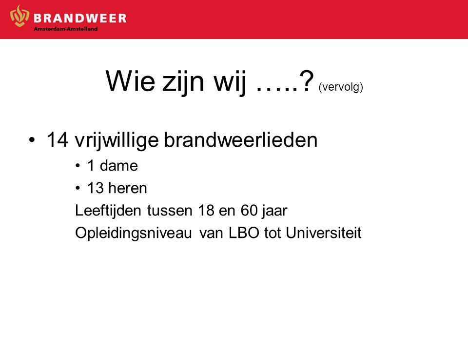 14 vrijwillige brandweerlieden 1 dame 13 heren Leeftijden tussen 18 en 60 jaar Opleidingsniveau van LBO tot Universiteit Wie zijn wij …...