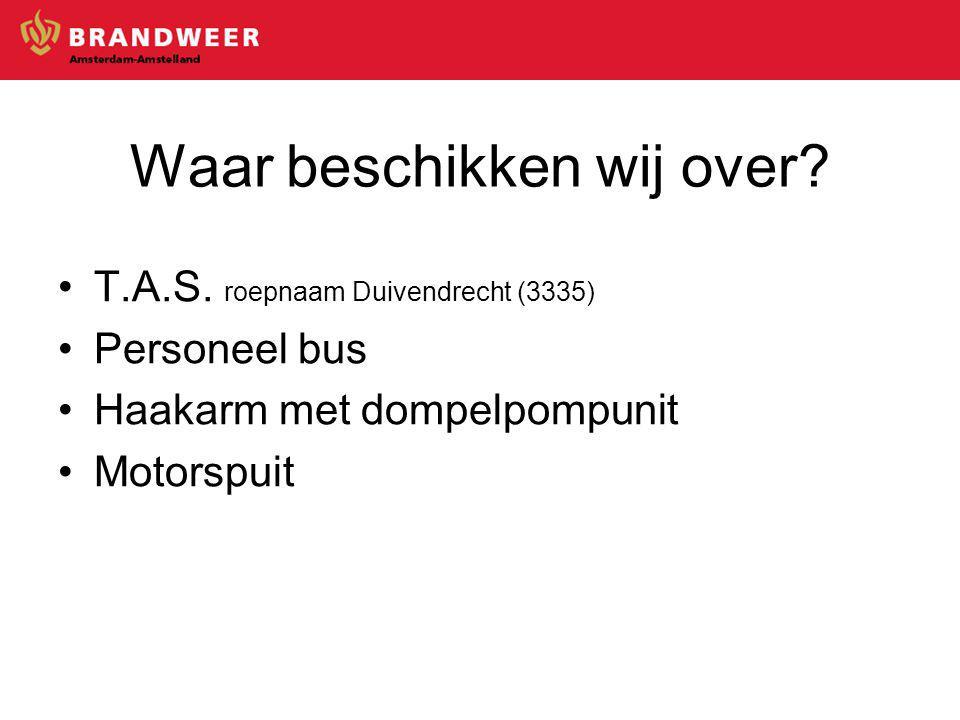 Waar beschikken wij over? T.A.S. roepnaam Duivendrecht (3335) Personeel bus Haakarm met dompelpompunit Motorspuit