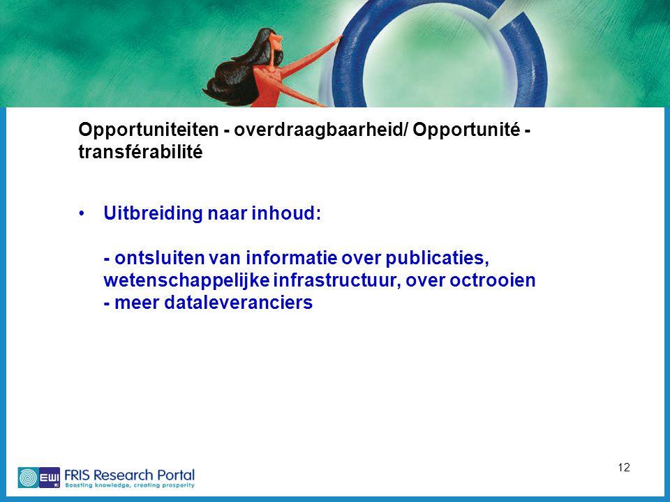 12 Opportuniteiten - overdraagbaarheid/ Opportunité - transférabilité Uitbreiding naar inhoud: - ontsluiten van informatie over publicaties, wetenschappelijke infrastructuur, over octrooien - meer dataleveranciers