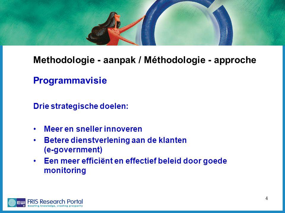 4 Methodologie - aanpak / Méthodologie - approche Programmavisie Drie strategische doelen: Meer en sneller innoveren Betere dienstverlening aan de klanten (e-government) Een meer efficiënt en effectief beleid door goede monitoring