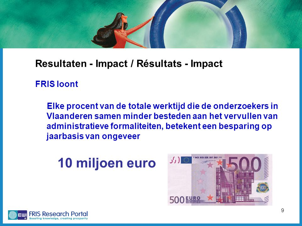 9 Resultaten - Impact / Résultats - Impact FRIS loont Elke procent van de totale werktijd die de onderzoekers in Vlaanderen samen minder besteden aan het vervullen van administratieve formaliteiten, betekent een besparing op jaarbasis van ongeveer 10 miljoen euro