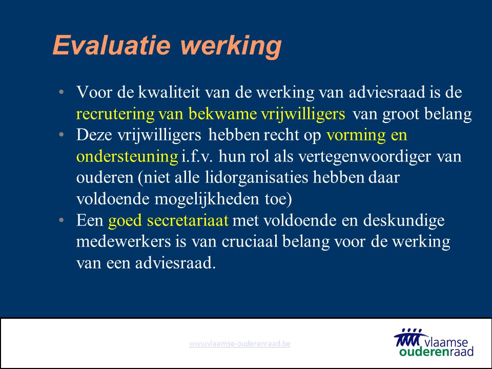 www.vlaamse-ouderenraad.be Evaluatie werking Voor de kwaliteit van de werking van adviesraad is de recrutering van bekwame vrijwilligers van groot belang Deze vrijwilligers hebben recht op vorming en ondersteuning i.f.v.