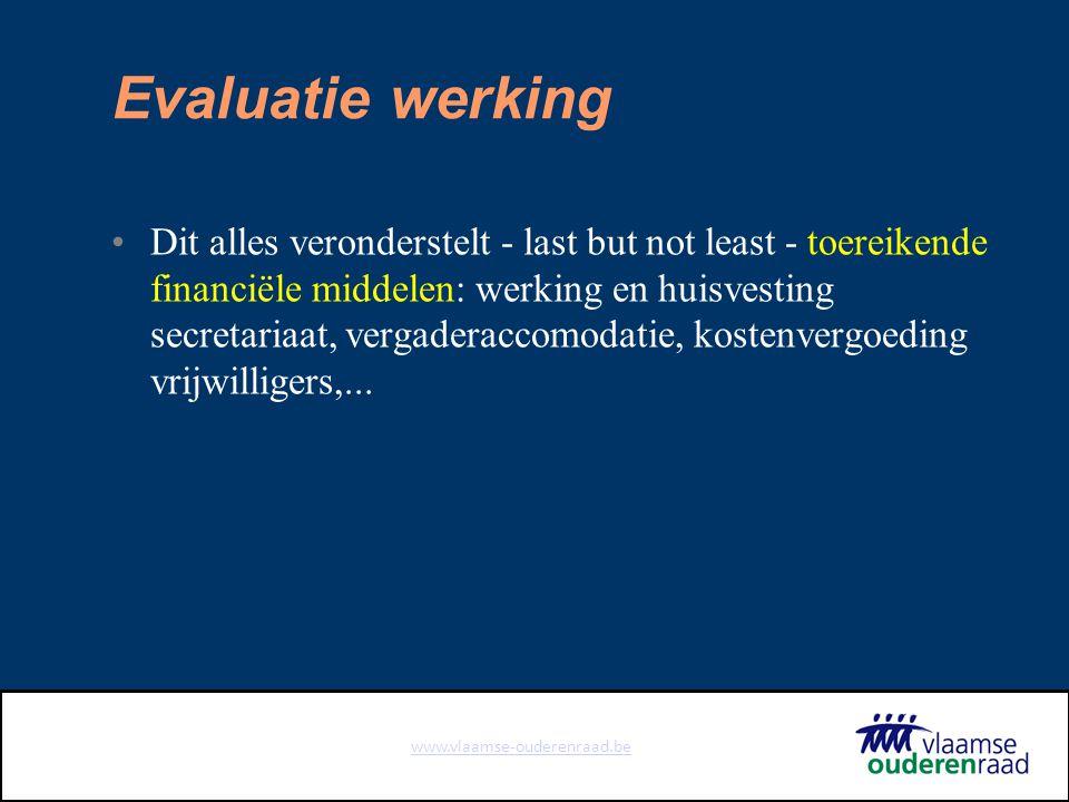 www.vlaamse-ouderenraad.be Evaluatie werking Dit alles veronderstelt - last but not least - toereikende financiële middelen: werking en huisvesting secretariaat, vergaderaccomodatie, kostenvergoeding vrijwilligers,...