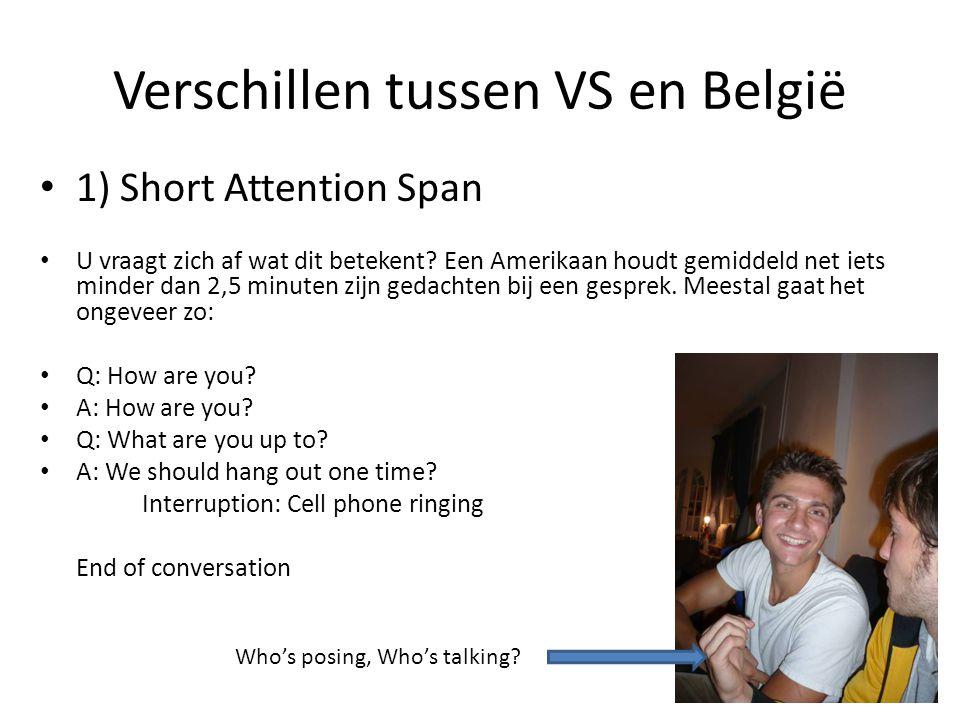 Verschillen tussen VS en België 1) Short Attention Span U vraagt zich af wat dit betekent? Een Amerikaan houdt gemiddeld net iets minder dan 2,5 minut