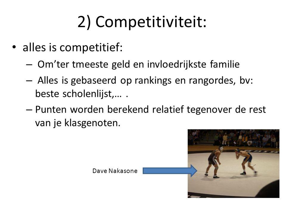 2) Competitiviteit: alles is competitief: – Om'ter tmeeste geld en invloedrijkste familie – Alles is gebaseerd op rankings en rangordes, bv: beste sch