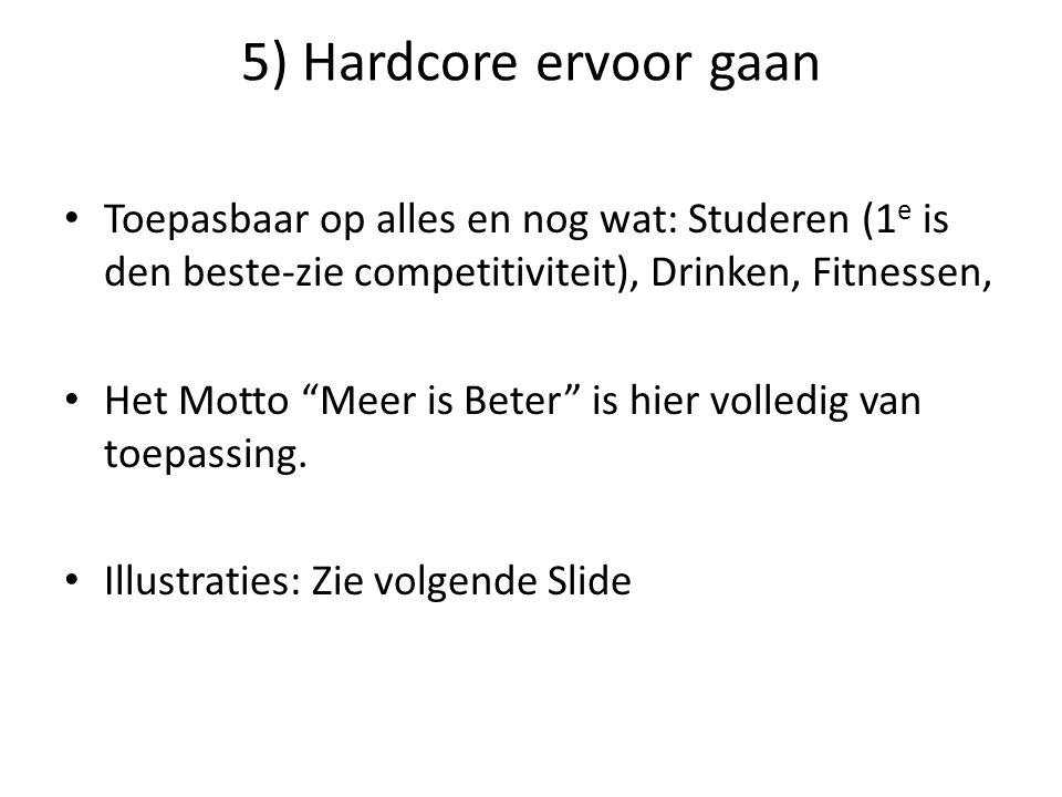 """5) Hardcore ervoor gaan Toepasbaar op alles en nog wat: Studeren (1 e is den beste-zie competitiviteit), Drinken, Fitnessen, Het Motto """"Meer is Beter"""""""