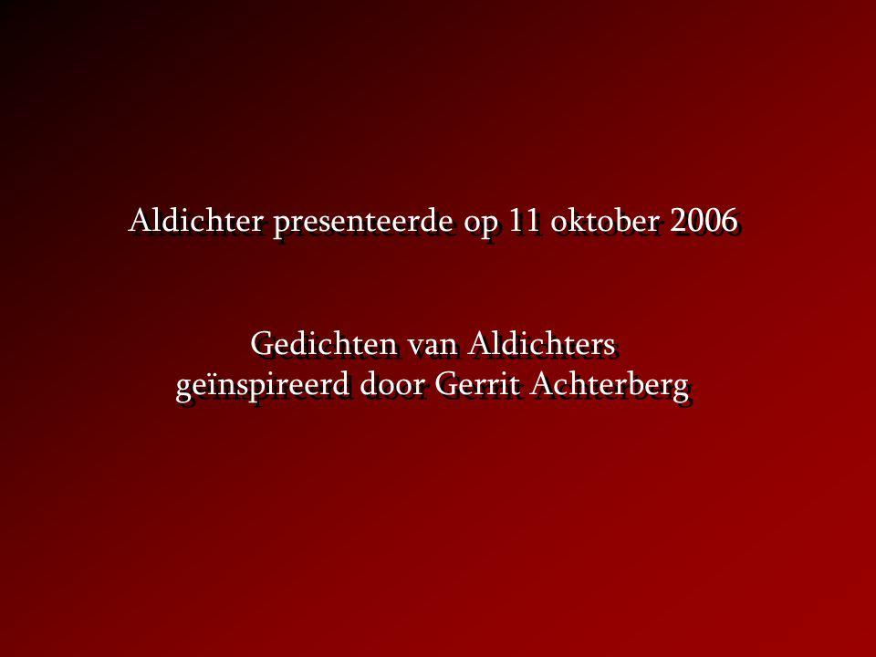 Aldichter presenteerde op 11 oktober 2006 Gedichten van Aldichters geïnspireerd door Gerrit Achterberg Aldichter presenteerde op 11 oktober 2006 Gedichten van Aldichters geïnspireerd door Gerrit Achterberg