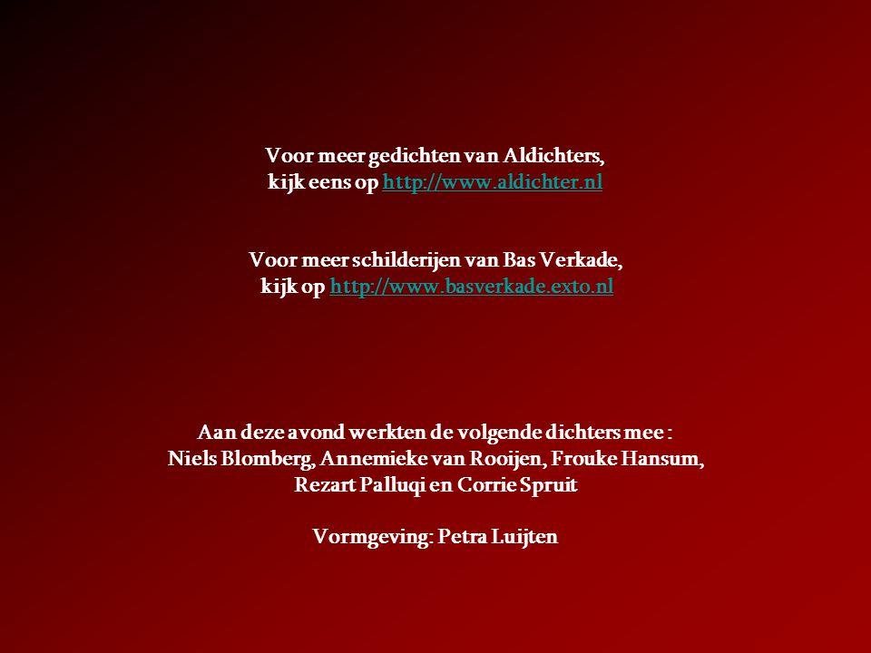 Voor meer gedichten van Aldichters, kijk eens op http://www.aldichter.nlhttp://www.aldichter.nl Voor meer schilderijen van Bas Verkade, kijk op http://www.basverkade.exto.nlhttp://www.basverkade.exto.nl Aan deze avond werkten de volgende dichters mee : Niels Blomberg, Annemieke van Rooijen, Frouke Hansum, Rezart Palluqi en Corrie Spruit Vormgeving: Petra Luijten