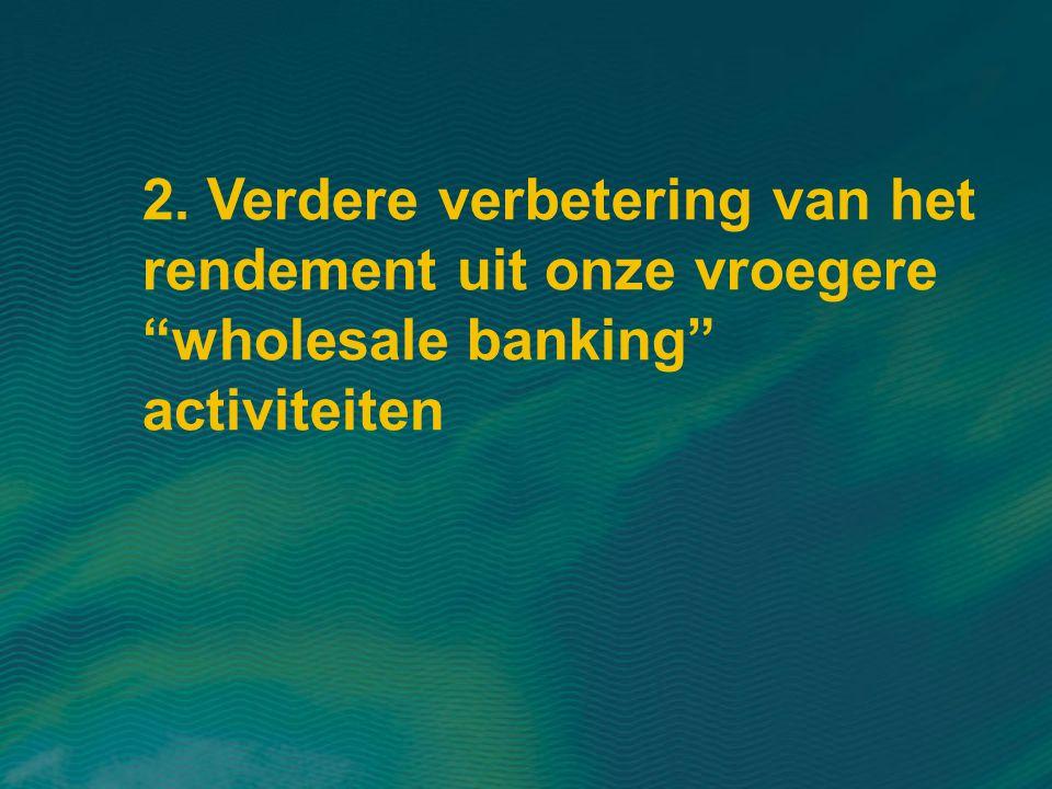 2. Verdere verbetering van het rendement uit onze vroegere wholesale banking activiteiten