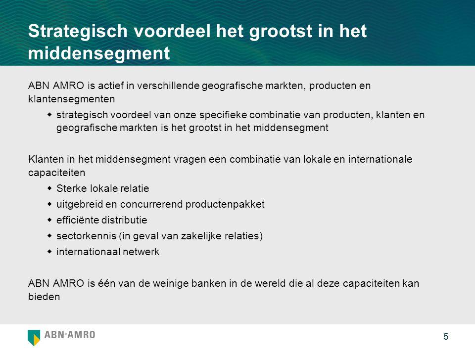 5 Strategisch voordeel het grootst in het middensegment ABN AMRO is actief in verschillende geografische markten, producten en klantensegmenten  strategisch voordeel van onze specifieke combinatie van producten, klanten en geografische markten is het grootst in het middensegment Klanten in het middensegment vragen een combinatie van lokale en internationale capaciteiten  Sterke lokale relatie  uitgebreid en concurrerend productenpakket  efficiënte distributie  sectorkennis (in geval van zakelijke relaties)  internationaal netwerk ABN AMRO is één van de weinige banken in de wereld die al deze capaciteiten kan bieden