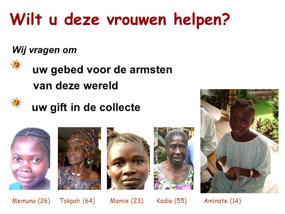 Wilt u deze vrouwen helpen? Wij vragen om uw gebed voor de armsten van deze wereld uw gift in de collecte Memuna (26) Tokpah (64) Mamie (23) Kadie (55