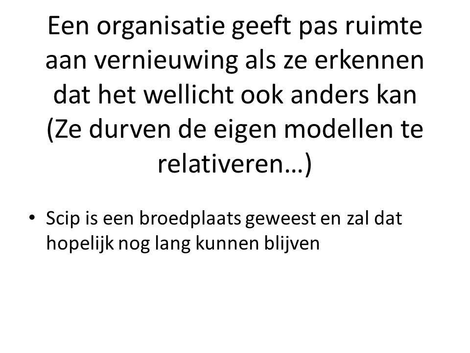 Een organisatie geeft pas ruimte aan vernieuwing als ze erkennen dat het wellicht ook anders kan (Ze durven de eigen modellen te relativeren…) Scip is een broedplaats geweest en zal dat hopelijk nog lang kunnen blijven