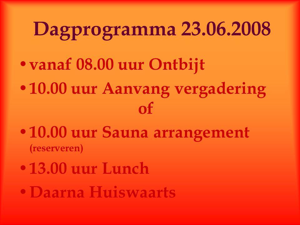 Dagprogramma 23.06.2008 vanaf 08.00 uur Ontbijt 10.00 uur Aanvang vergadering of 10.00 uur Sauna arrangement (reserveren) 13.00 uur Lunch Daarna Huisw