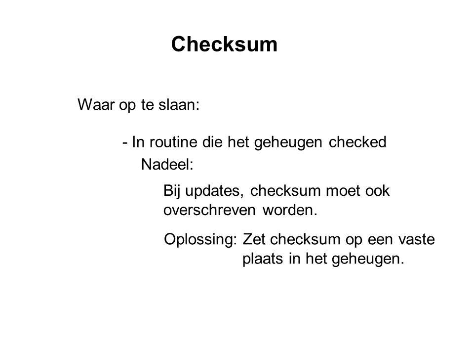 Checksum Waar op te slaan: - In routine die het geheugen checked Nadeel: Bij updates, checksum moet ook overschreven worden.