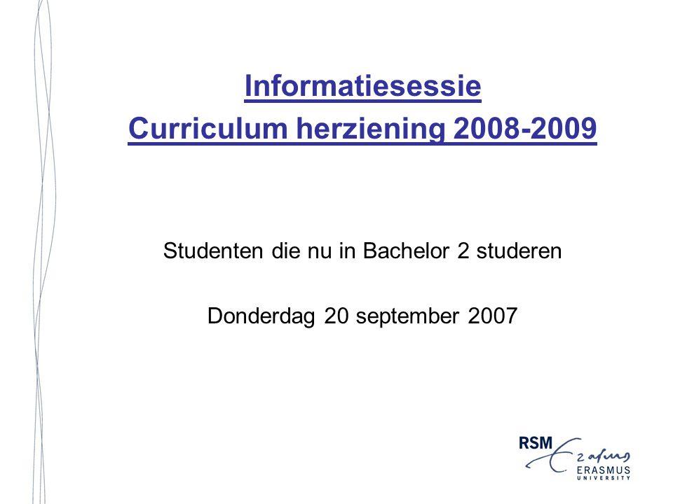 Informatiesessie Curriculum herziening 2008-2009 Studenten die nu in Bachelor 2 studeren Donderdag 20 september 2007