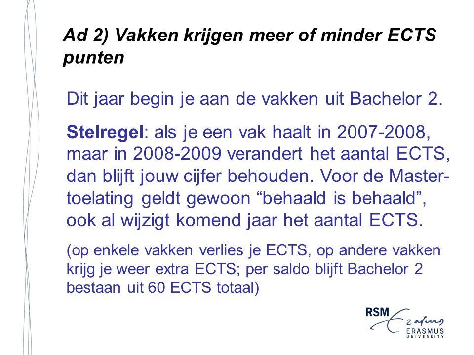 Ad 2) Vakken krijgen meer of minder ECTS punten Dit jaar begin je aan de vakken uit Bachelor 2. Stelregel: als je een vak haalt in 2007-2008, maar in