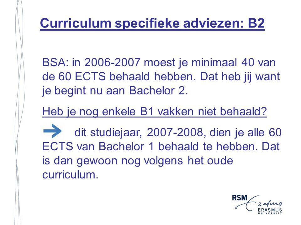 Curriculum specifieke adviezen: B2 BSA: in 2006-2007 moest je minimaal 40 van de 60 ECTS behaald hebben. Dat heb jij want je begint nu aan Bachelor 2.