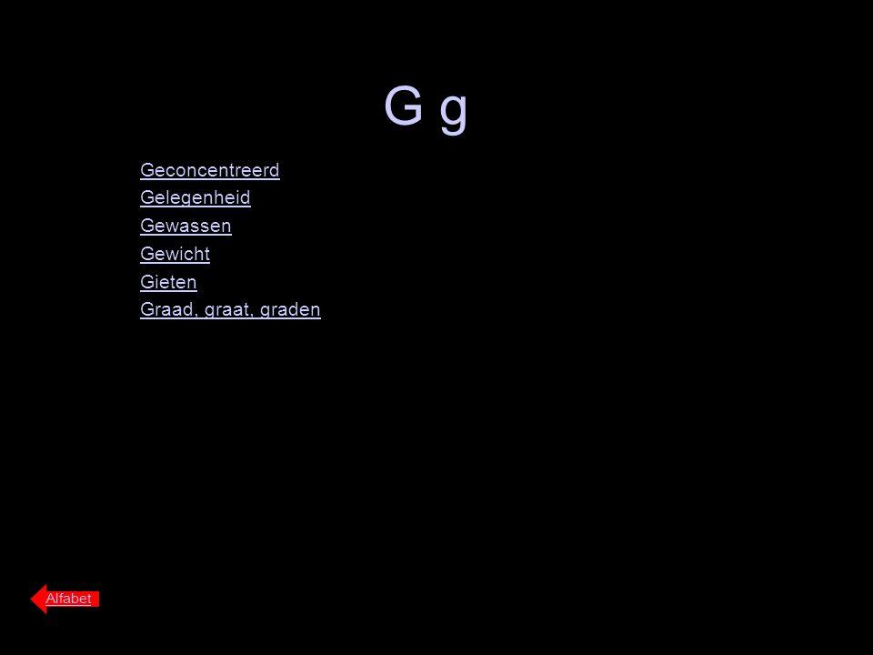 G g Geconcentreerd Gelegenheid Gewassen Gewicht Gieten Graad, graat, graden Alfabet
